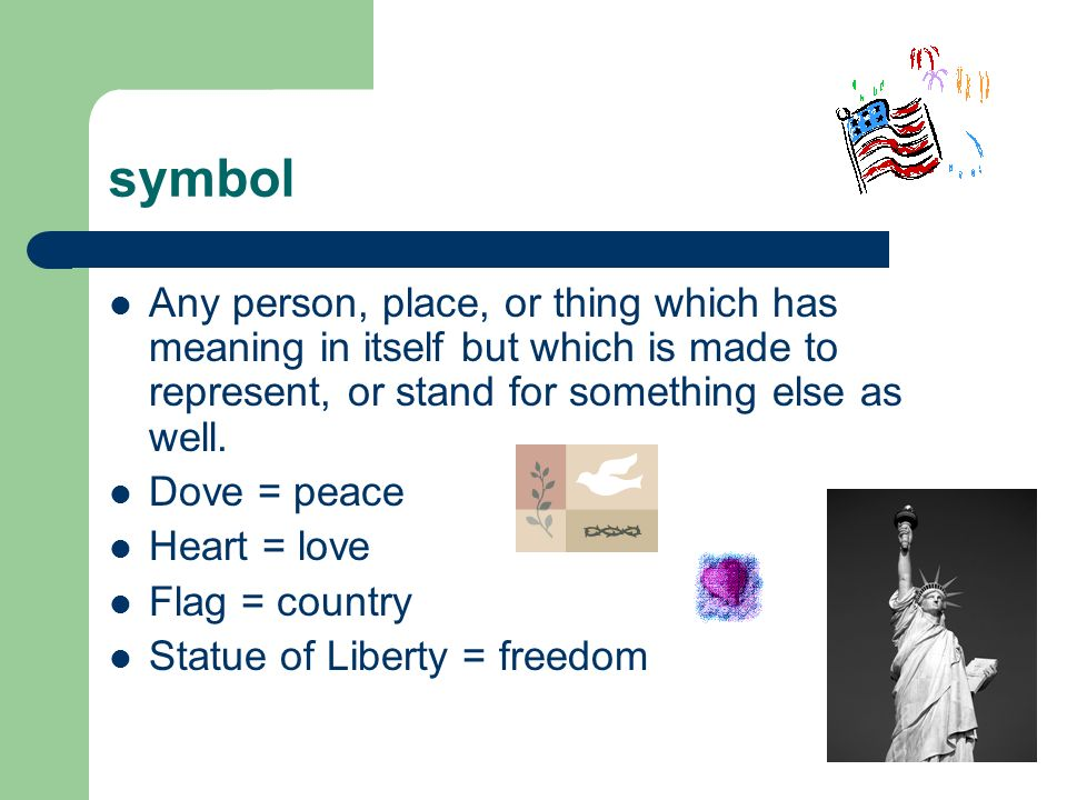 symbol Any person, place, or thing which has meaning in itself but which is made to represent, or stand for something else as well.