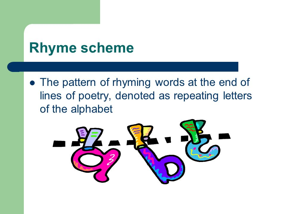 Rhyme scheme The pattern of rhyming words at the end of lines of poetry, denoted as repeating letters of the alphabet.