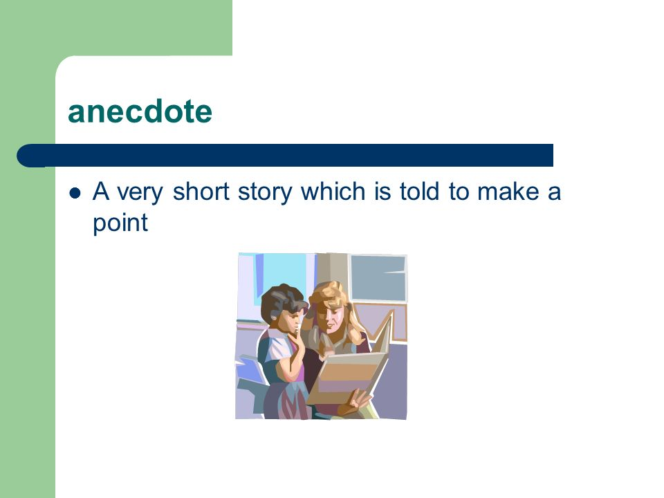anecdote A very short story which is told to make a point