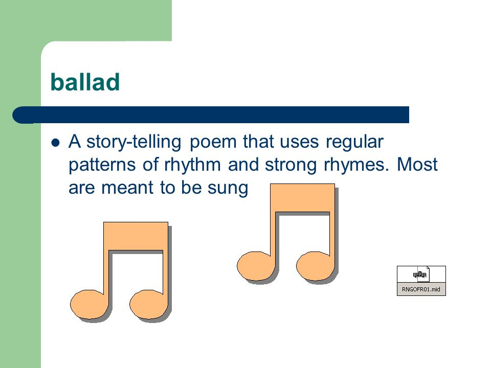 ballad A story-telling poem that uses regular patterns of rhythm and strong rhymes.