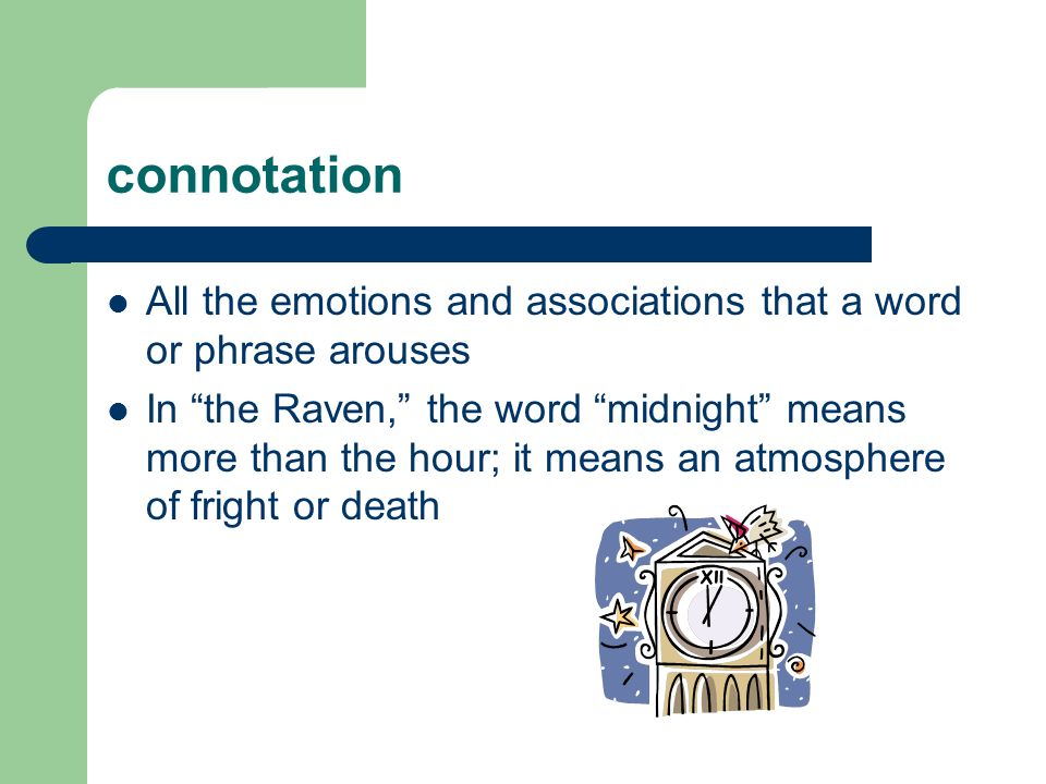 connotation All the emotions and associations that a word or phrase arouses.