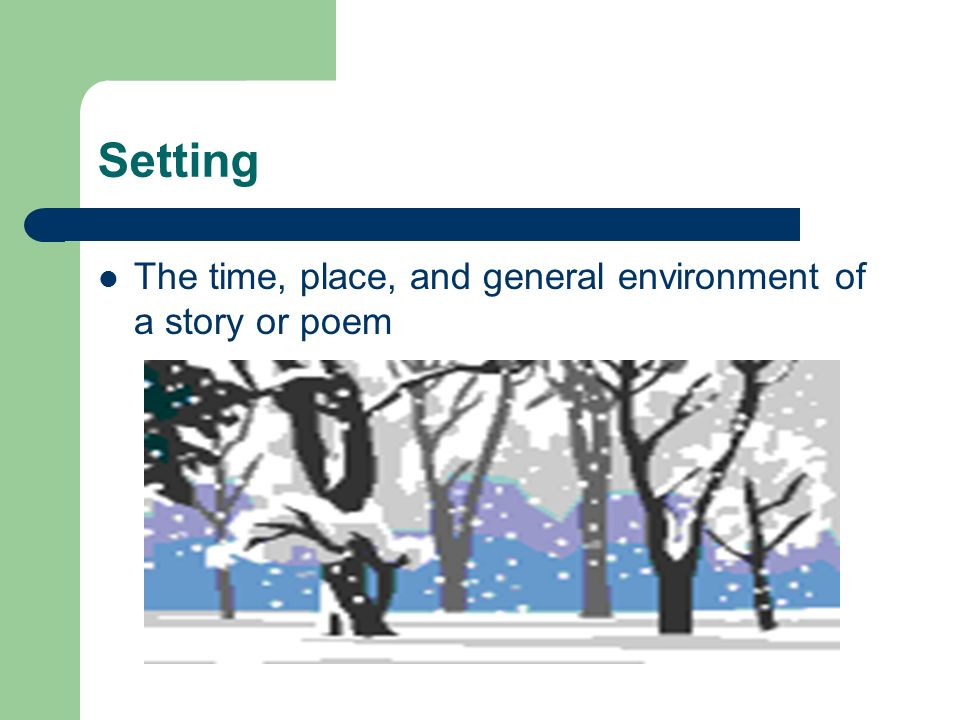 Setting The time, place, and general environment of a story or poem