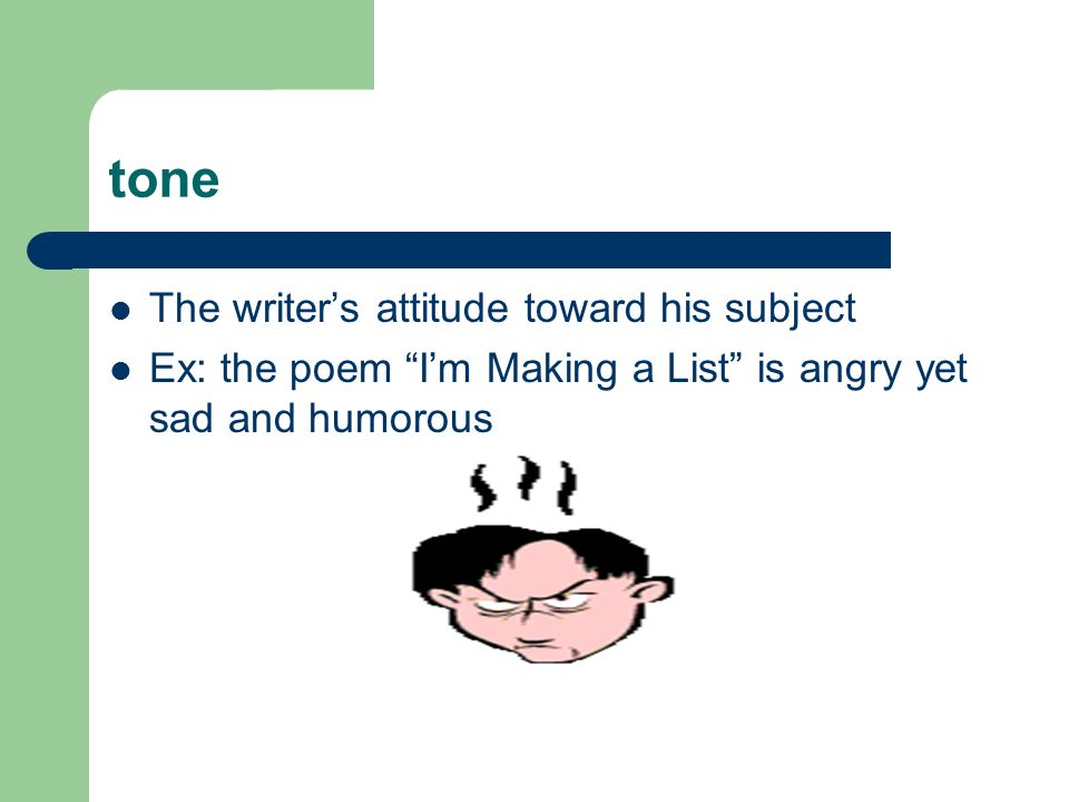 tone The writer's attitude toward his subject