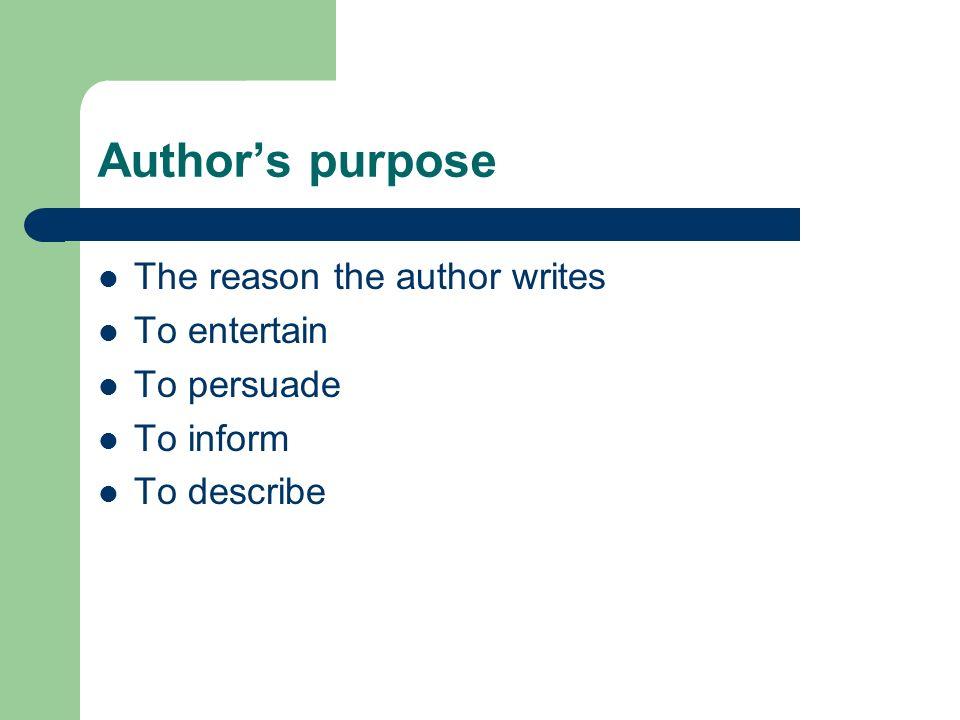 Author's purpose The reason the author writes To entertain To persuade