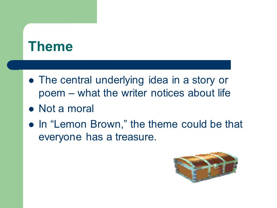 Theme The central underlying idea in a story or poem – what the writer notices about life. Not a moral.