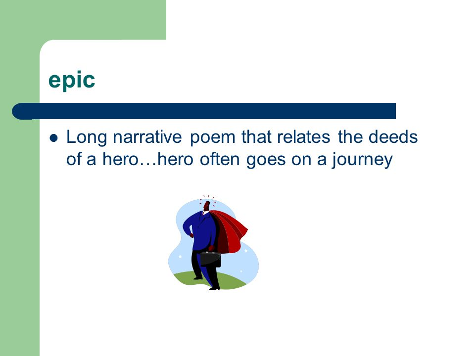 epic Long narrative poem that relates the deeds of a hero…hero often goes on a journey