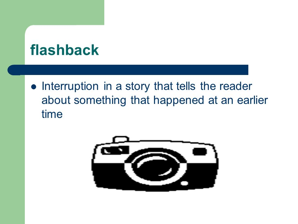 flashback Interruption in a story that tells the reader about something that happened at an earlier time.