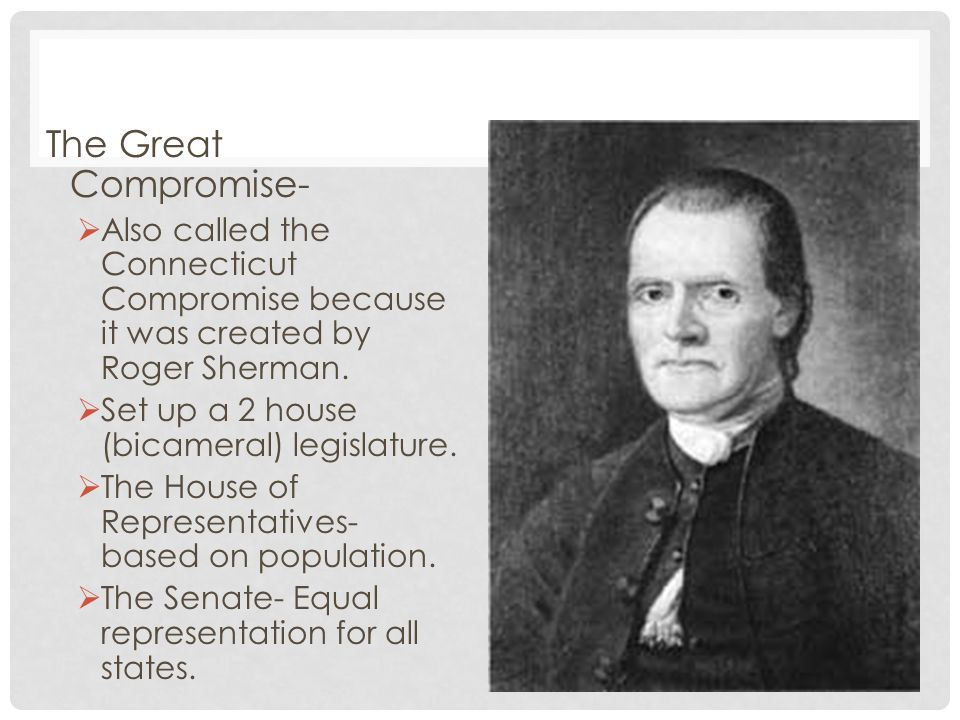 The Great Compromise- Also called the Connecticut Compromise because it was created by Roger Sherman.