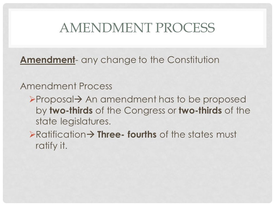 Amendment Process Amendment- any change to the Constitution