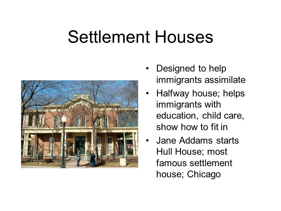Settlement Houses Designed to help immigrants assimilate