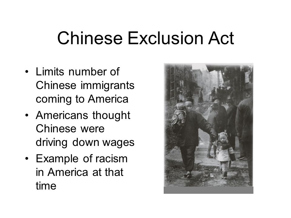 Chinese Exclusion Act Limits number of Chinese immigrants coming to America. Americans thought Chinese were driving down wages.