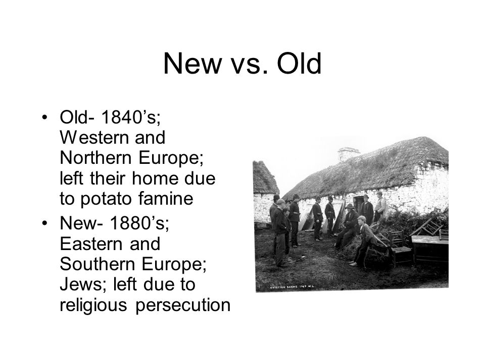 New vs. Old Old- 1840's; Western and Northern Europe; left their home due to potato famine.