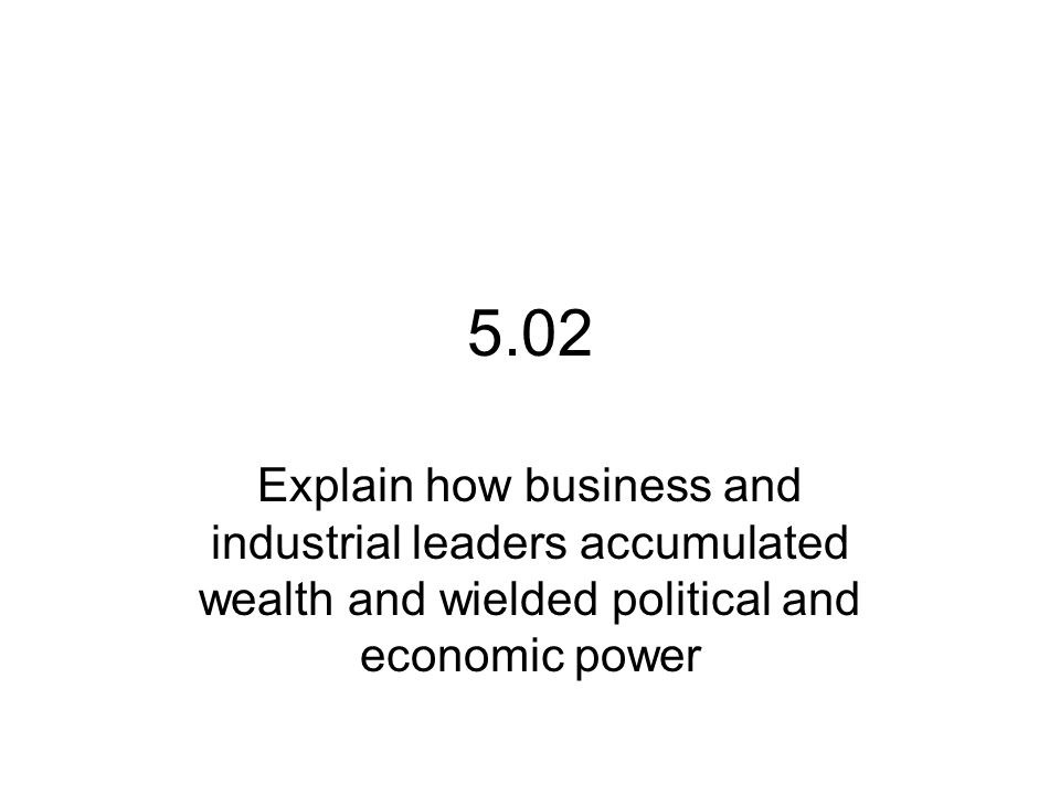 5.02 Explain how business and industrial leaders accumulated wealth and wielded political and economic power.