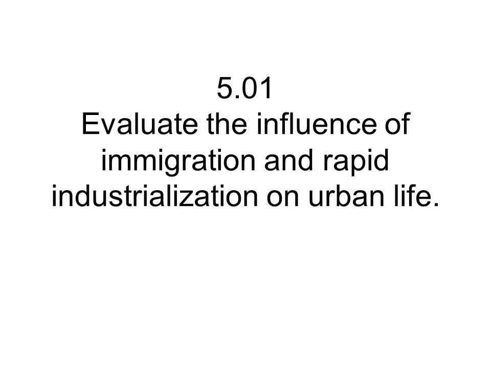 5.01 Evaluate the influence of immigration and rapid industrialization on urban life.