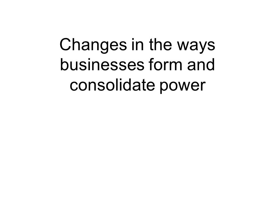 Changes in the ways businesses form and consolidate power