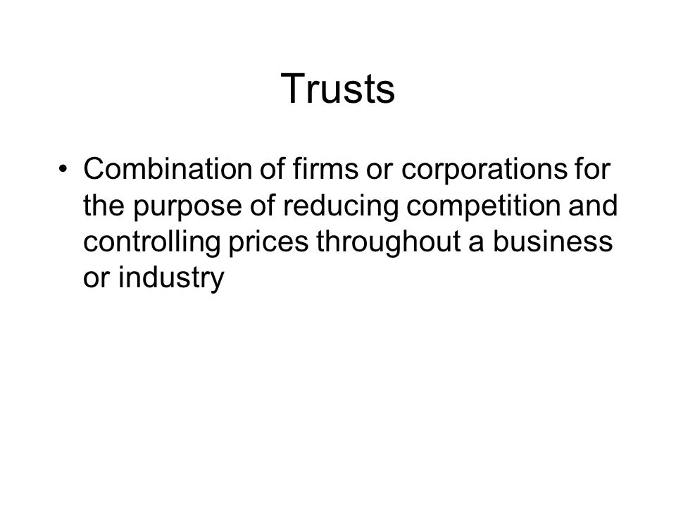 Trusts Combination of firms or corporations for the purpose of reducing competition and controlling prices throughout a business or industry.