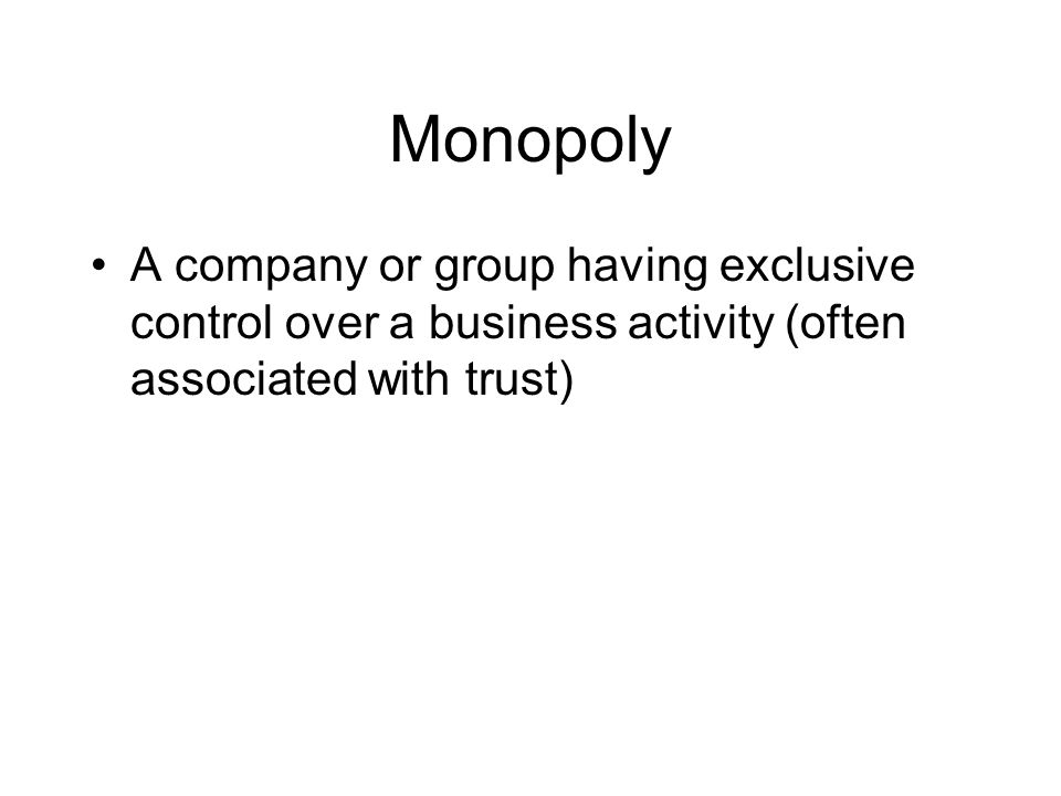 Monopoly A company or group having exclusive control over a business activity (often associated with trust)