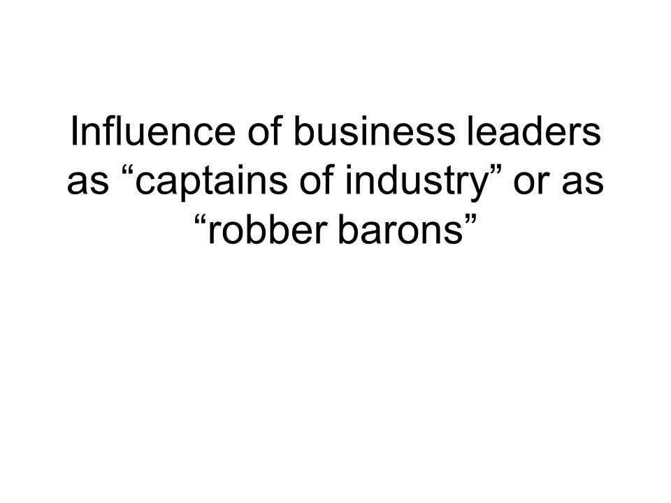 Influence of business leaders as captains of industry or as robber barons