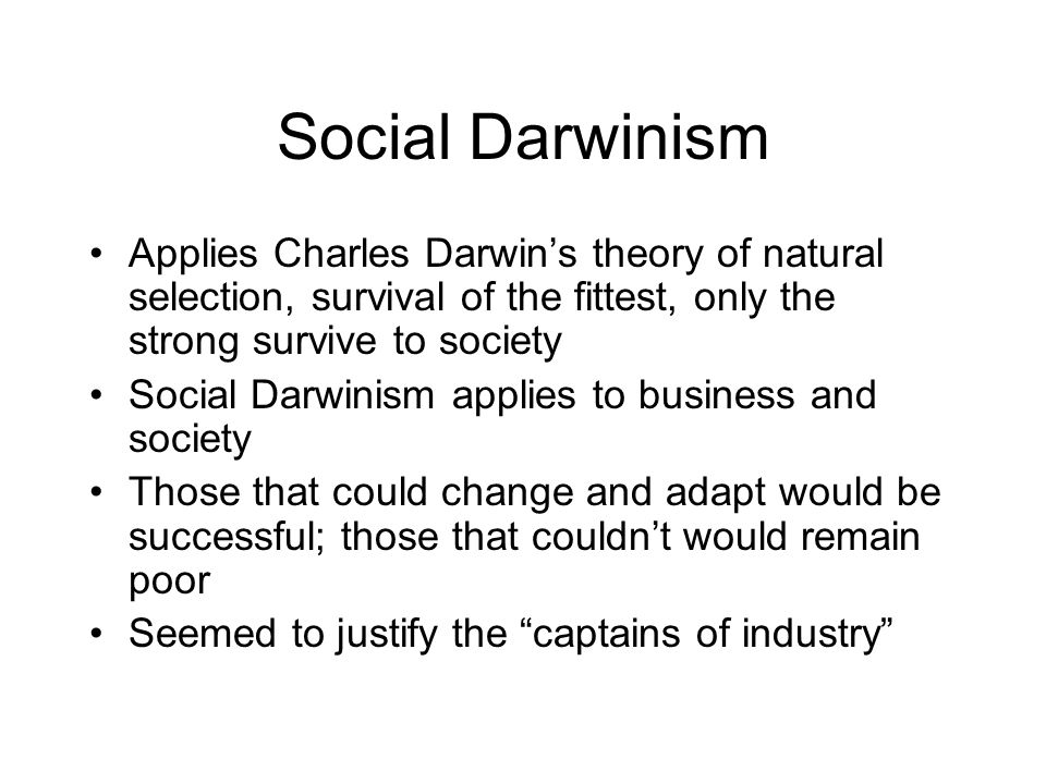 Social Darwinism Applies Charles Darwin's theory of natural selection, survival of the fittest, only the strong survive to society.