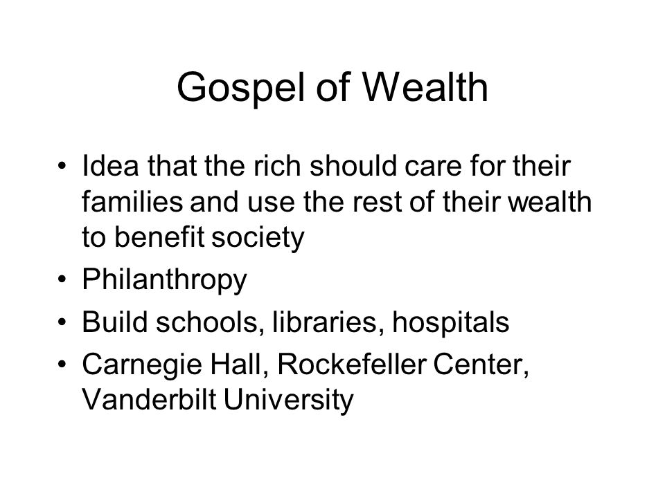 Gospel of Wealth Idea that the rich should care for their families and use the rest of their wealth to benefit society.