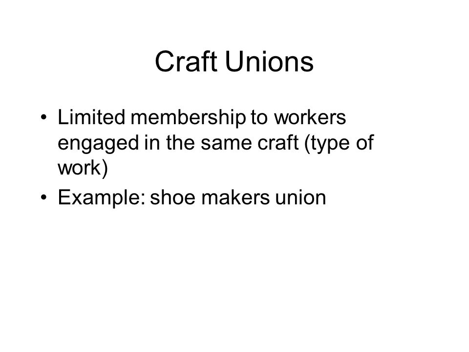Craft Unions Limited membership to workers engaged in the same craft (type of work) Example: shoe makers union.