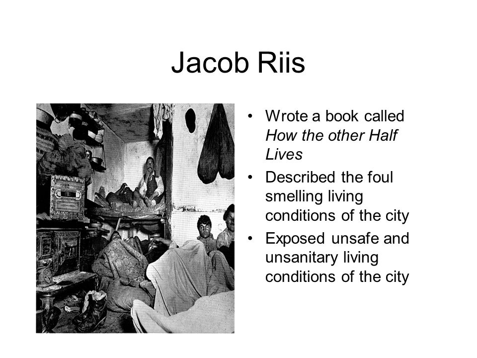 Jacob Riis Wrote a book called How the other Half Lives