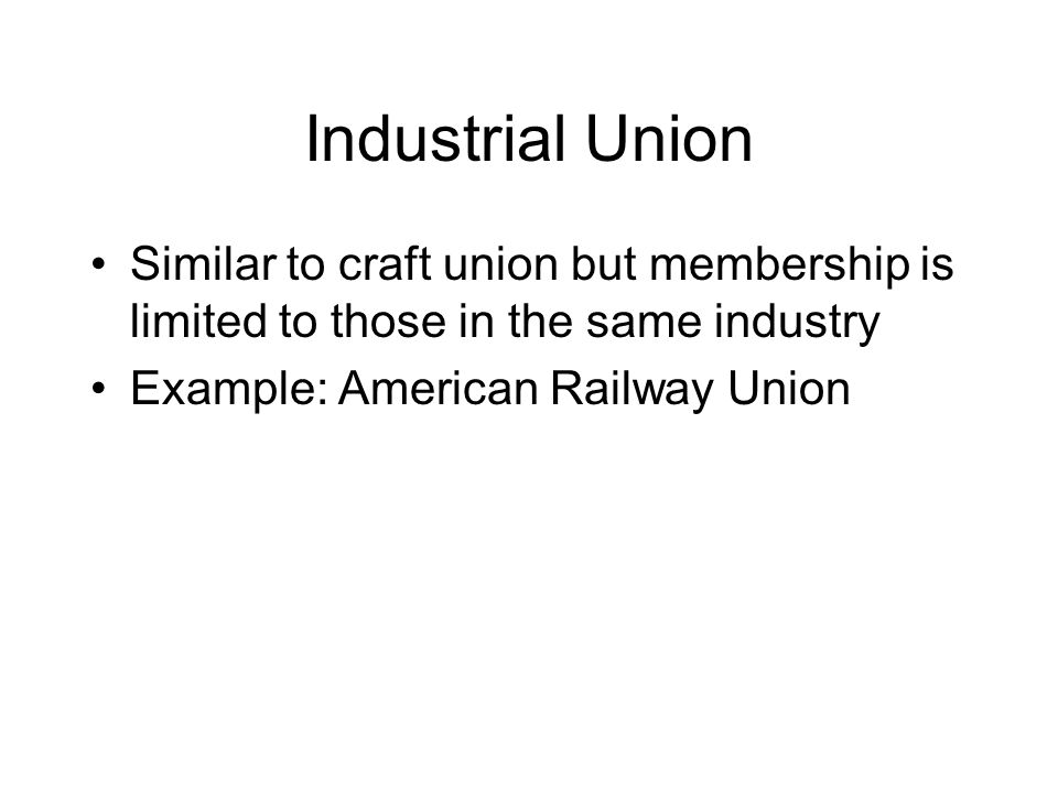Industrial Union Similar to craft union but membership is limited to those in the same industry.