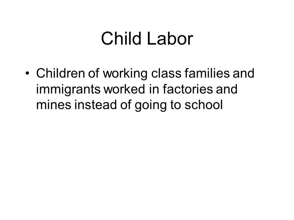 Child Labor Children of working class families and immigrants worked in factories and mines instead of going to school.