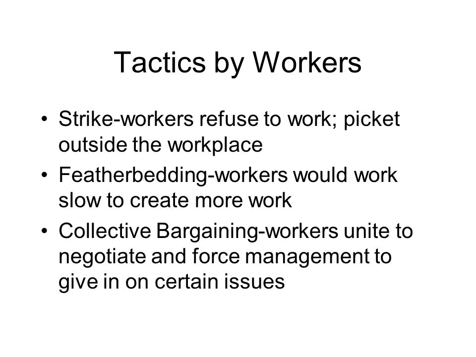 Tactics by Workers Strike-workers refuse to work; picket outside the workplace. Featherbedding-workers would work slow to create more work.