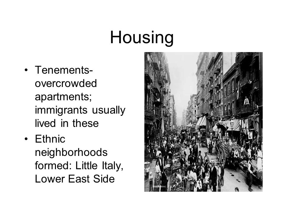 Housing Tenements-overcrowded apartments; immigrants usually lived in these.