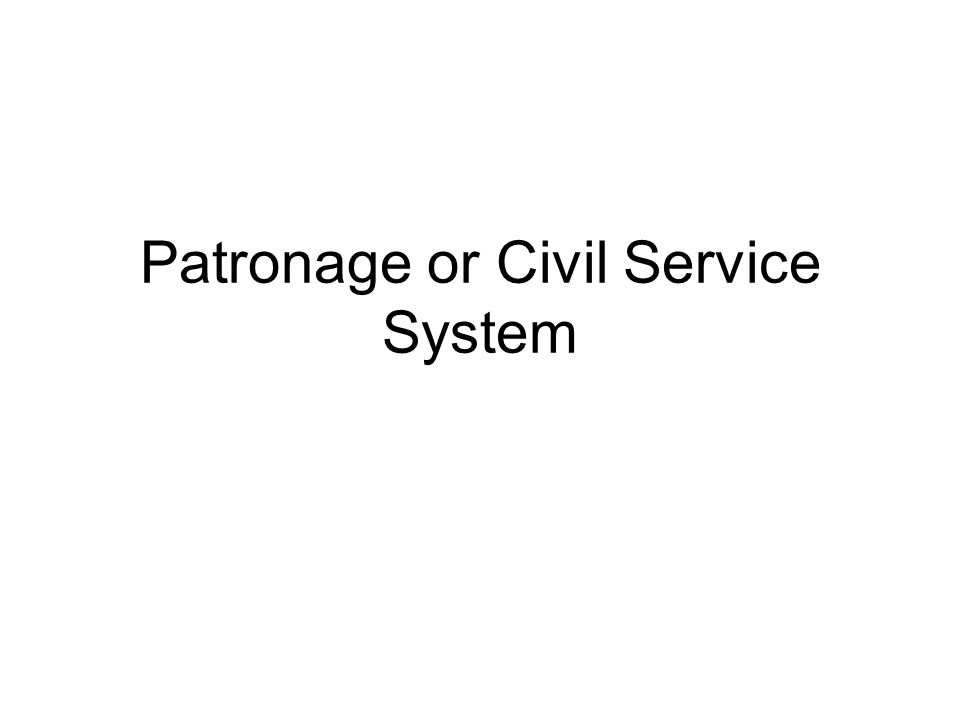 Patronage or Civil Service System