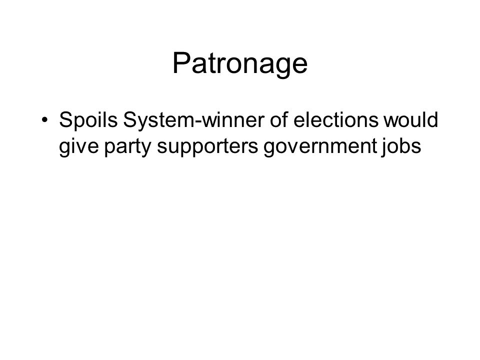 Patronage Spoils System-winner of elections would give party supporters government jobs