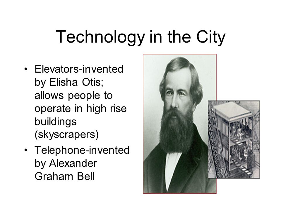 Technology in the City Elevators-invented by Elisha Otis; allows people to operate in high rise buildings (skyscrapers)