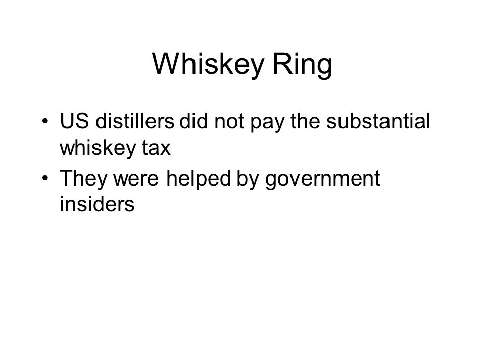 Whiskey Ring US distillers did not pay the substantial whiskey tax
