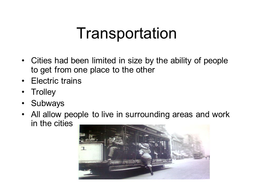 Transportation Cities had been limited in size by the ability of people to get from one place to the other.