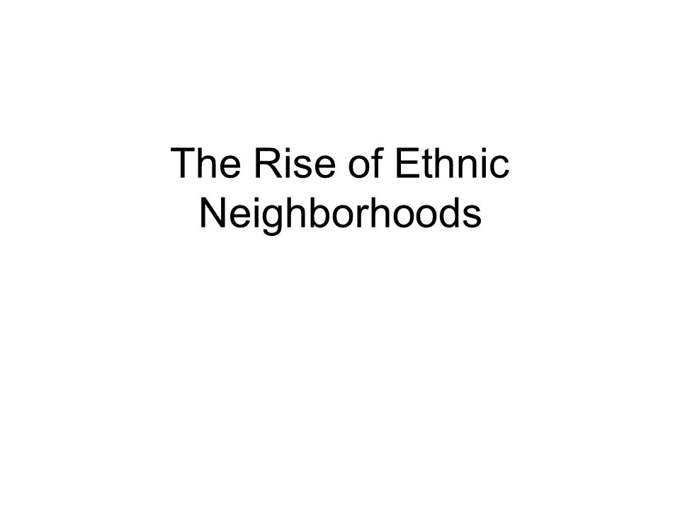 The Rise of Ethnic Neighborhoods