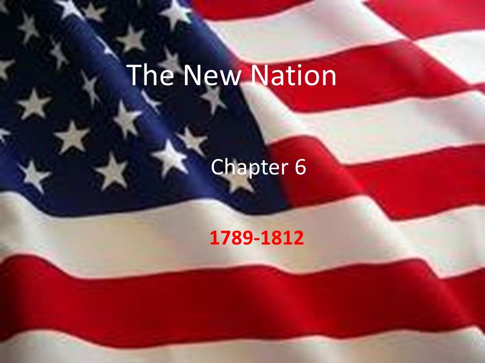 The New Nation Chapter 6 The New Nation 1789-1812 1789-1812