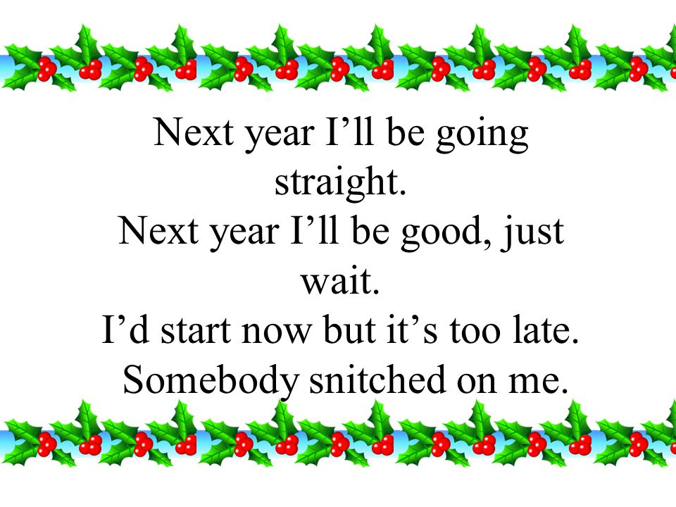 Next year I'll be going straight. Next year I'll be good, just wait