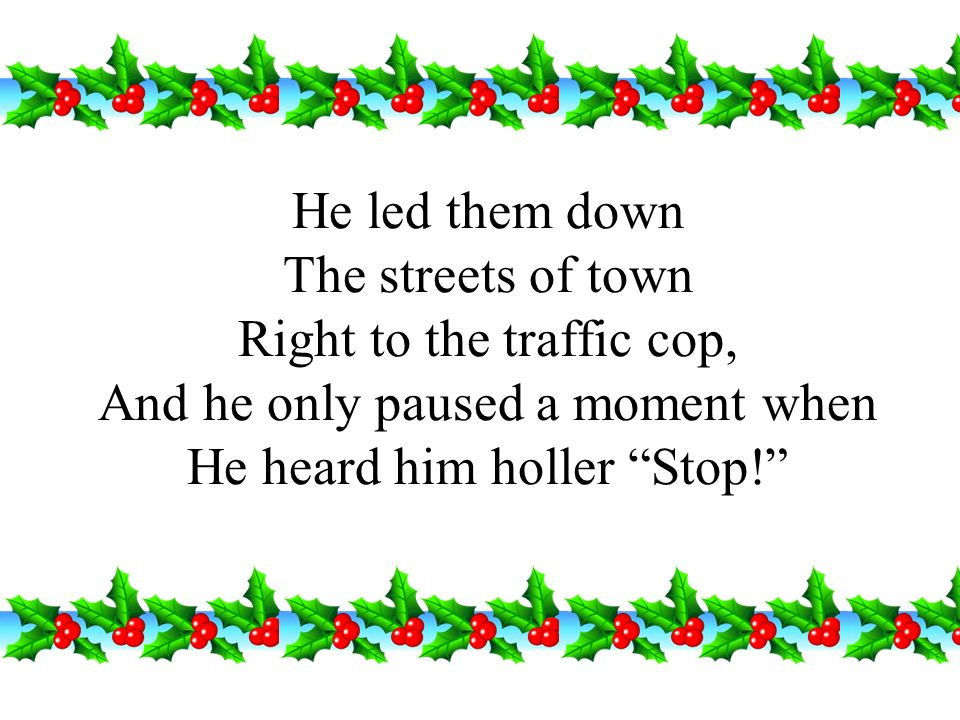 He led them down The streets of town Right to the traffic cop, And he only paused a moment when He heard him holler Stop!