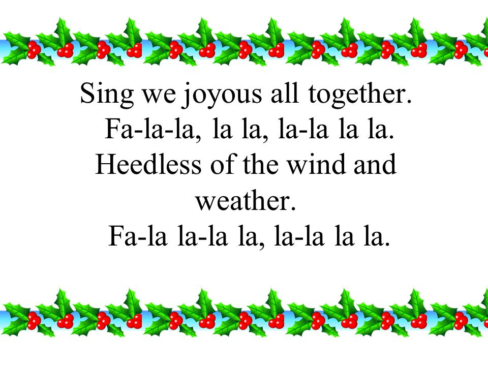 Sing we joyous all together. Fa-la-la, la la, la-la la la