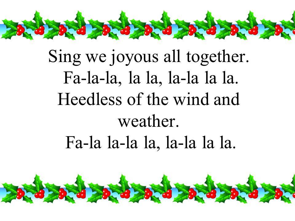 Sing we joyous all together. Fa-la-la, la la, la-la la la
