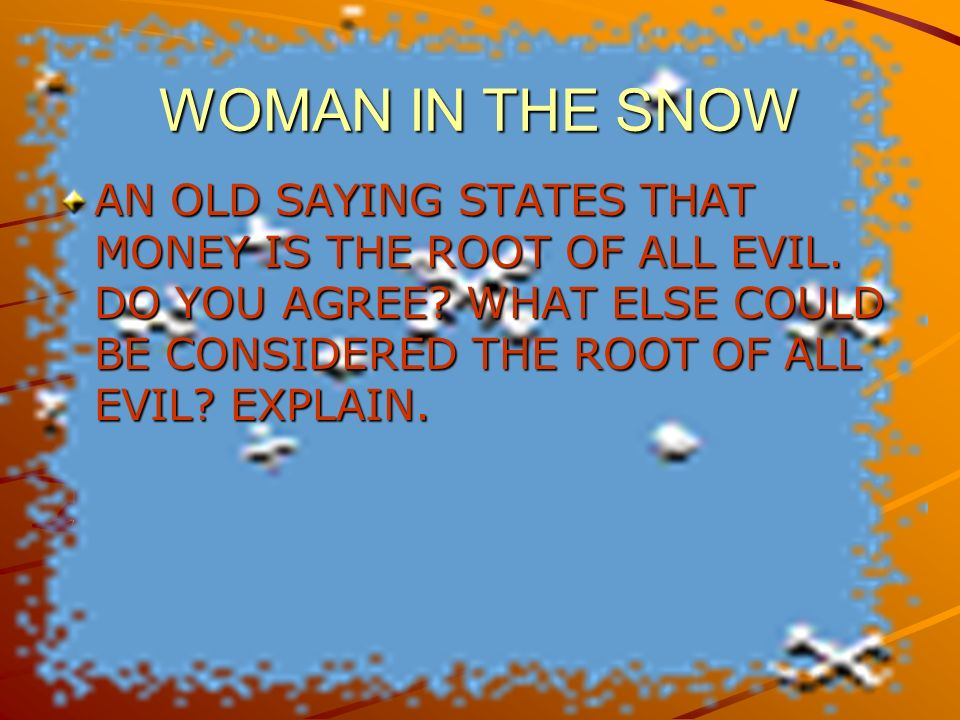 WOMAN IN THE SNOW AN OLD SAYING STATES THAT MONEY IS THE ROOT OF ALL EVIL.