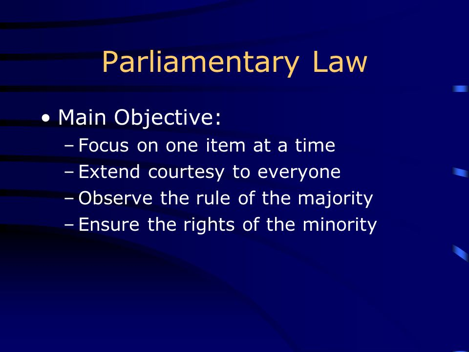 Parliamentary Law Main Objective: Focus on one item at a time