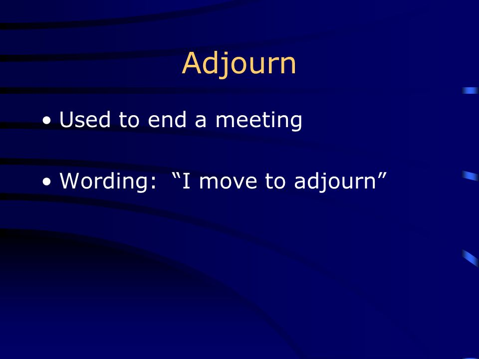 Adjourn Used to end a meeting Wording: I move to adjourn