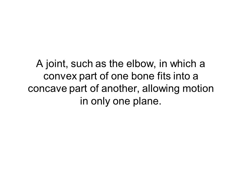 A joint, such as the elbow, in which a convex part of one bone fits into a concave part of another, allowing motion in only one plane.