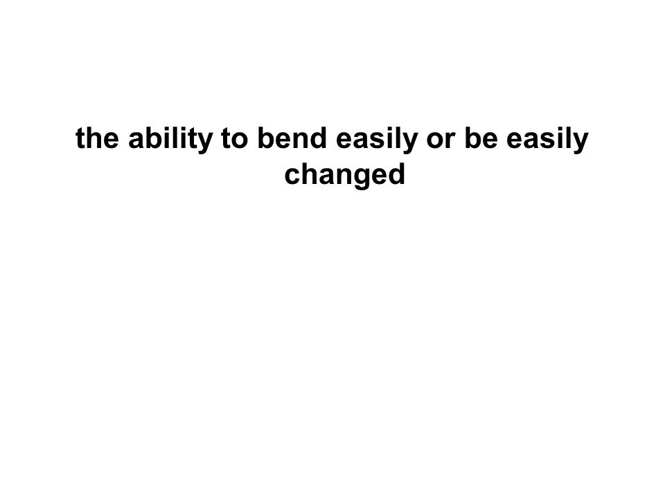 the ability to bend easily or be easily changed
