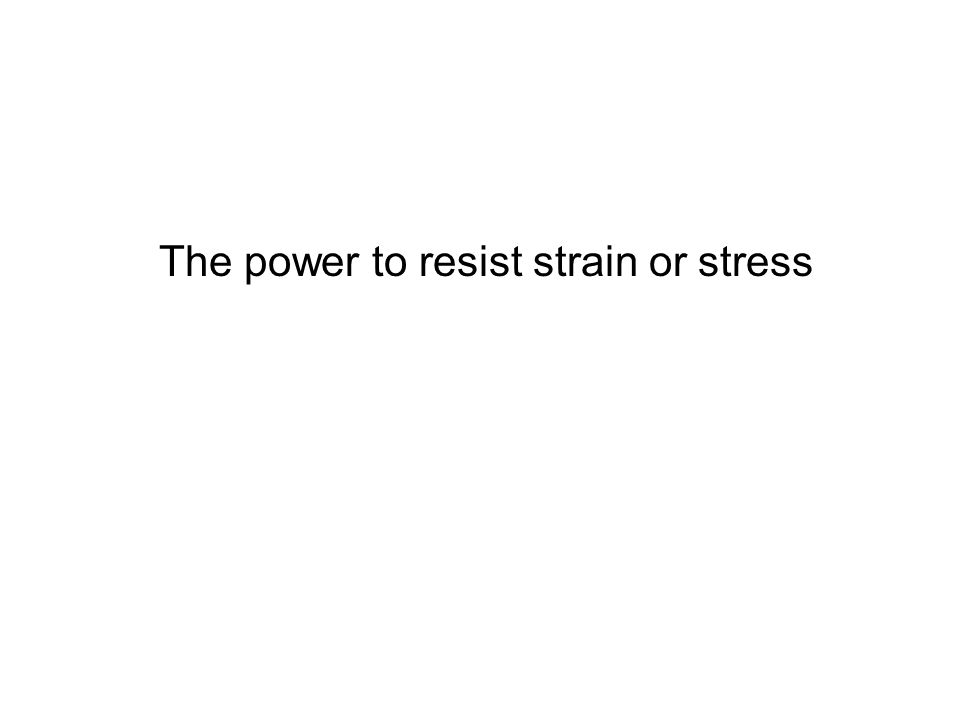 The power to resist strain or stress