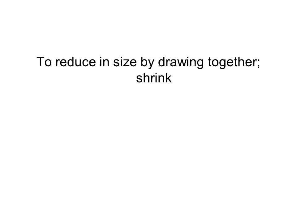 To reduce in size by drawing together; shrink