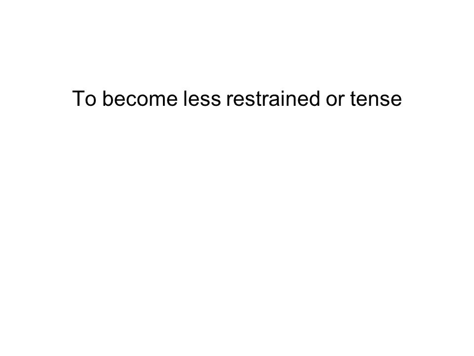 To become less restrained or tense