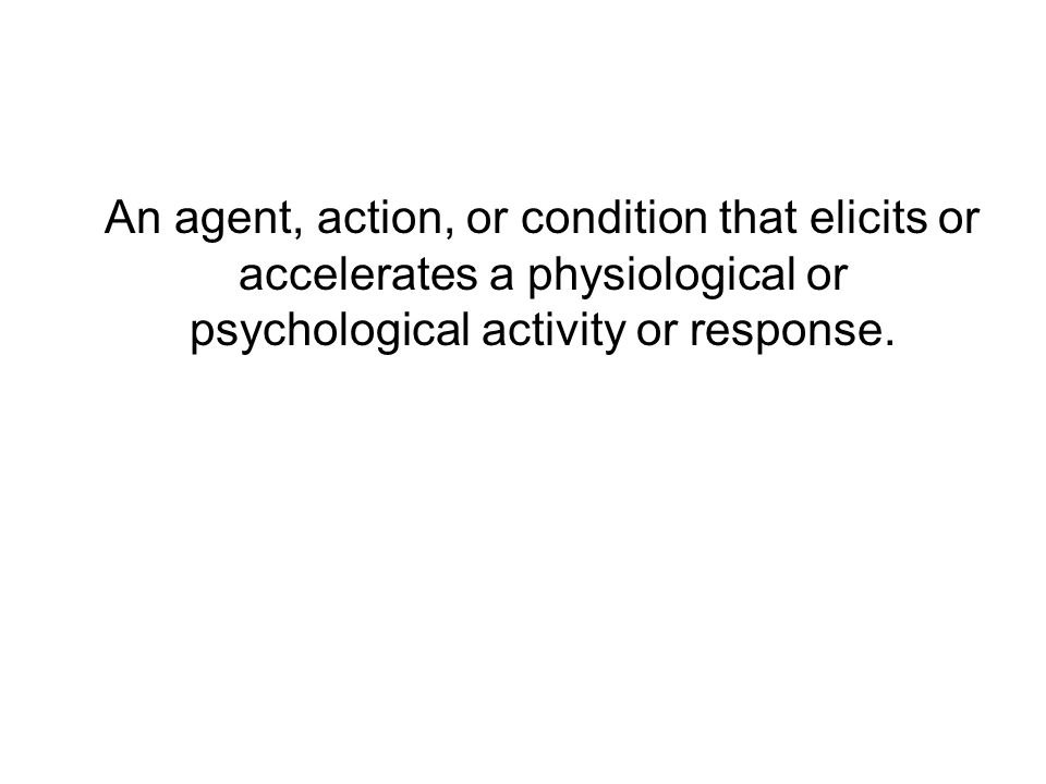 An agent, action, or condition that elicits or accelerates a physiological or psychological activity or response.